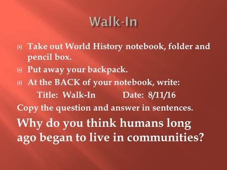  Take out World History notebook, folder and pencil box.  Put away your backpack.  At the BACK of your notebook, write: Title: Walk-In Date: 8/11/16.