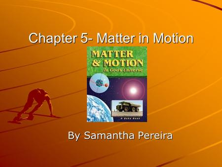 Chapter 5- Matter in Motion By Samantha Pereira. Chapter Summary This chapter is about how to measure motion, describing a force, friction, and gravity.