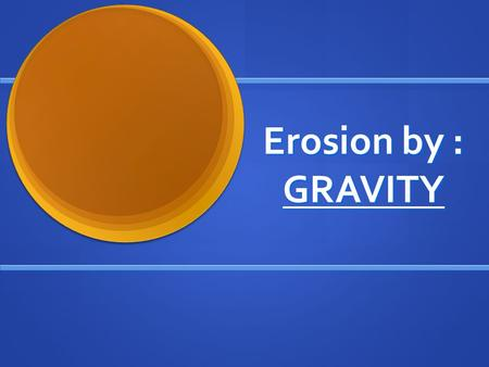 Erosion by : GRAVITY. Mass Movement Any type of erosion that happens as gravity moves materials downslope. Any type of erosion that happens as gravity.