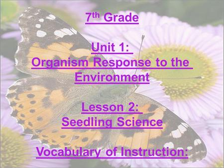 7 th Grade Unit 1: Organism Response to the Environment Lesson 2: Seedling Science Vocabulary of Instruction: