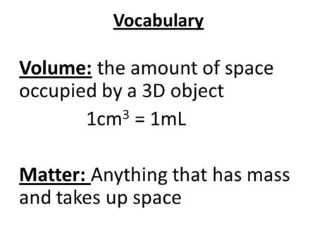 Vocabulary Volume: the amount of space occupied by a 3D object 1cm 3 = 1mL Matter: Anything that has mass and takes up space.