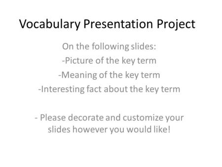 Vocabulary Presentation Project On the following slides: -Picture of the key term -Meaning of the key term -Interesting fact about the key term - Please.