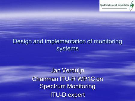 Design and implementation of monitoring systems Jan Verduijn Chairman ITU-R WP1C on Spectrum Monitoring ITU-D expert.