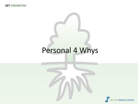 GET CONNECTED Personal 4 Whys. Purpose To create mission and vision statements for the individual team members. To clarify the relationship between the.
