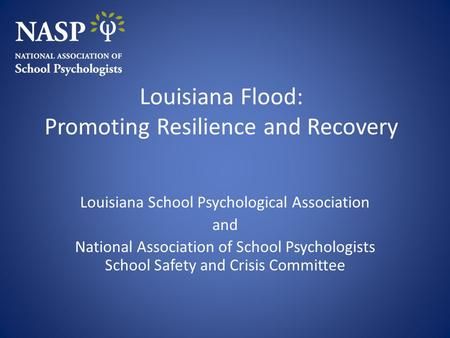 Louisiana Flood: Promoting Resilience and Recovery Louisiana School Psychological Association and National Association of School Psychologists School Safety.