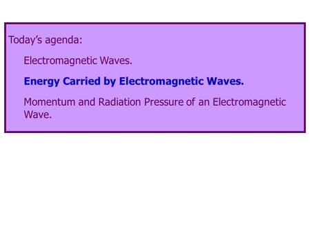 Today's agenda: Electromagnetic Waves. Energy Carried by Electromagnetic Waves. Momentum and Radiation Pressure of an Electromagnetic Wave.
