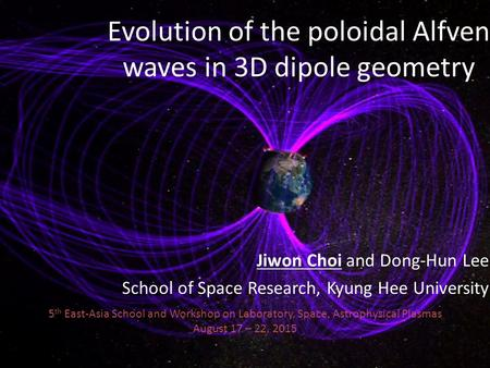 Evolution of the poloidal Alfven waves in 3D dipole geometry Jiwon Choi and Dong-Hun Lee School of Space Research, Kyung Hee University 5 th East-Asia.