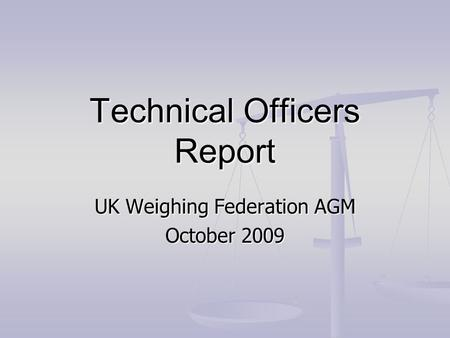 Technical Officers Report UK Weighing Federation AGM October 2009.