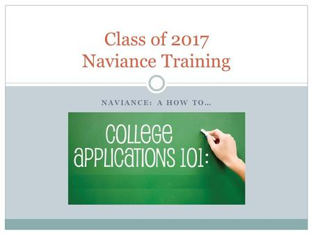 NAVIANCE: A HOW TO… Class of 2017 Naviance Training.