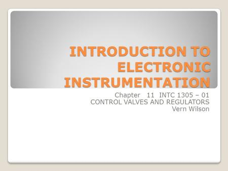 INTRODUCTION TO ELECTRONIC INSTRUMENTATION Chapter 11 INTC 1305 – 01 CONTROL VALVES AND REGULATORS Vern Wilson.
