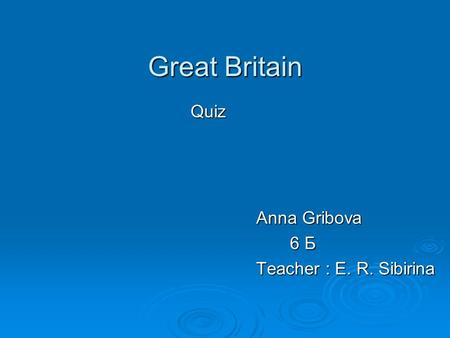Great Britain Quiz Anna Gribova 6 Б 6 Б Teacher : E. R. Sibirina.