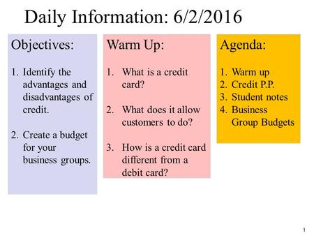 1 Daily Information 5/1 Objectives: 1.Identify the advantages and disadvantages of credit. 2.Create a budget for your business groups. Warm Up: 1.What.