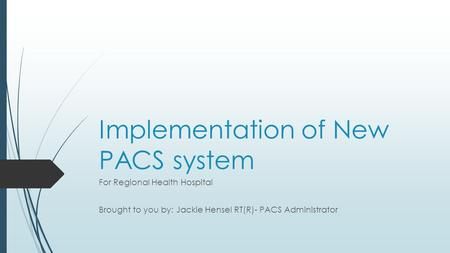 Implementation of New PACS system For Regional Health Hospital Brought to you by: Jackie Hensel RT(R)- PACS Administrator.