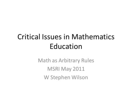 Critical Issues in Mathematics Education Math as Arbitrary Rules MSRI May 2011 W Stephen Wilson.