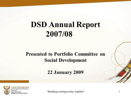 Building a caring society. together1 DSD Annual Report 2007/08 Presented to Portfolio Committee on Social Development 22 January 2009.