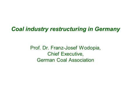 Coal industry restructuring in Germany Prof. Dr. Franz-Josef Wodopia, Chief Executive, German Coal Association.