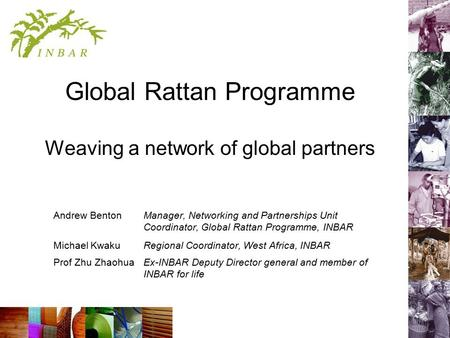 Global Rattan Programme Weaving a network of global partners Andrew Benton Manager, Networking and Partnerships Unit Coordinator, Global Rattan Programme,