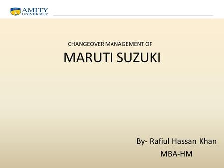 MARUTI SUZUKI By- Rafiul Hassan Khan MBA-HM CHANGEOVER MANAGEMENT OF.
