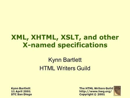 Kynn Bartlett 11 April 2001 STC San Diego The HTML Writers Guild  Copyright © 2001 XML, XHTML, XSLT, and other X-named specifications.
