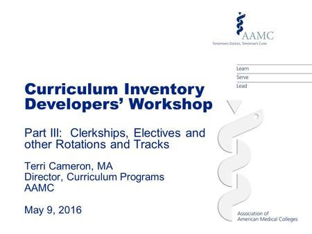 Curriculum Inventory Developers' Workshop Part III: Clerkships, Electives and other Rotations and Tracks Terri Cameron, MA Director, Curriculum Programs.