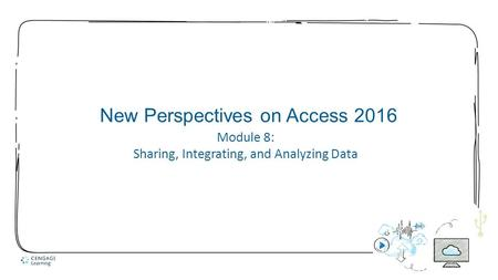 1 New Perspectives on Access 2016 Module 8: Sharing, Integrating, and Analyzing Data.