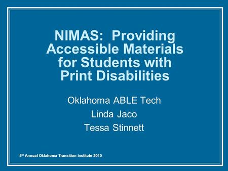 5 th Annual Oklahoma Transition Institute 2010 NIMAS: Providing Accessible Materials for Students with Print Disabilities Oklahoma ABLE Tech Linda Jaco.