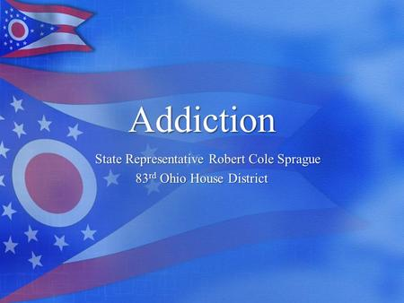 Addiction State Representative Robert Cole Sprague 83 rd Ohio House District.