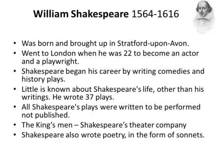 William Shakespeare 1564-1616 Was born and brought up in Stratford-upon-Avon. Went to London when he was 22 to become an actor and a playwright. Shakespeare.