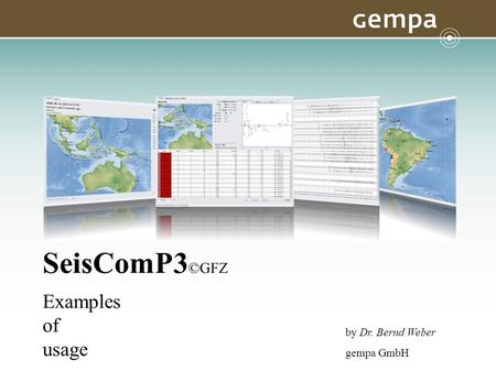 SeisComP3©GFZ Examples of usage by Dr. Bernd Weber gempa GmbH.