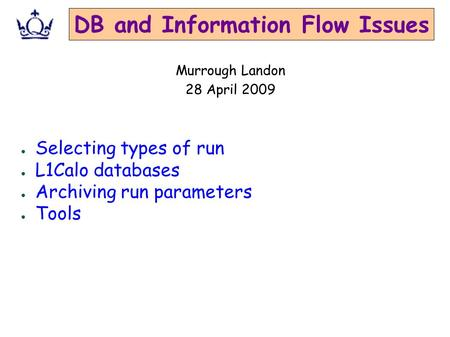 DB and Information Flow Issues ● Selecting types of run ● L1Calo databases ● Archiving run parameters ● Tools Murrough Landon 28 April 2009.