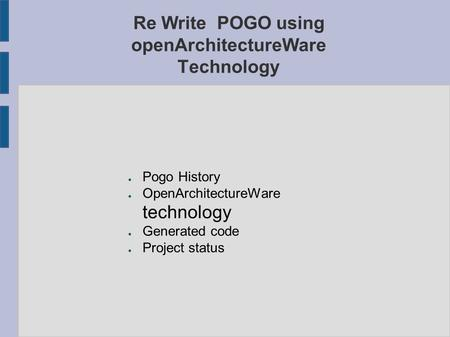 Re Write POGO using openArchitectureWare Technology ● Pogo History ● OpenArchitectureWare technology ● Generated code ● Project status.