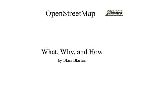 OpenStreetMap What, Why, and How by Blars Blarson.