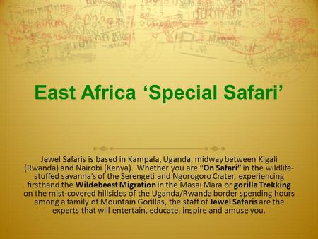"East Africa 'Special Safari' Jewel Safaris is based in Kampala, Uganda, midway between Kigali (Rwanda) and Nairobi (Kenya). Whether you are ""On Safari"""