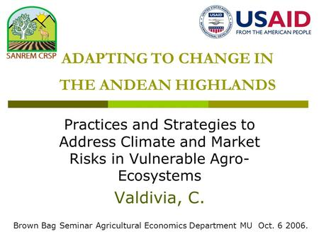 ADAPTING TO CHANGE IN THE ANDEAN HIGHLANDS Practices and Strategies to Address Climate and Market Risks in Vulnerable Agro- Ecosystems Valdivia, C. Brown.