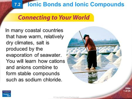 © Copyright Pearson Prentice Hall Slide 1 of 25 Ionic Bonds and Ionic Compounds In many coastal countries that have warm, relatively dry climates, salt.
