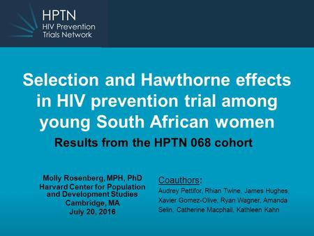 Selection and Hawthorne effects in HIV prevention trial among young South African women Results from the HPTN 068 cohort Molly Rosenberg, MPH, PhD Harvard.