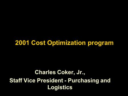 2001 Cost Optimization program Charles Coker, Jr., Staff Vice President - Purchasing and Logistics.