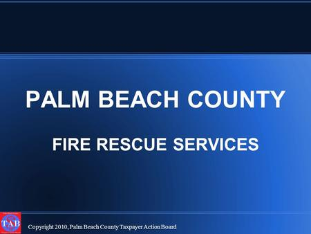 Copyright 2010, Palm Beach County Taxpayer Action Board PALM BEACH COUNTY FIRE RESCUE SERVICES.
