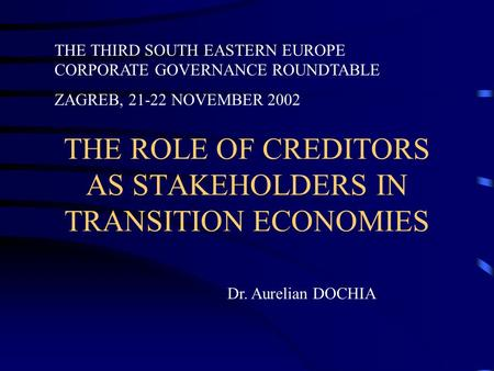 THE ROLE OF CREDITORS AS STAKEHOLDERS IN TRANSITION ECONOMIES THE THIRD SOUTH EASTERN EUROPE CORPORATE GOVERNANCE ROUNDTABLE ZAGREB, 21-22 NOVEMBER 2002.