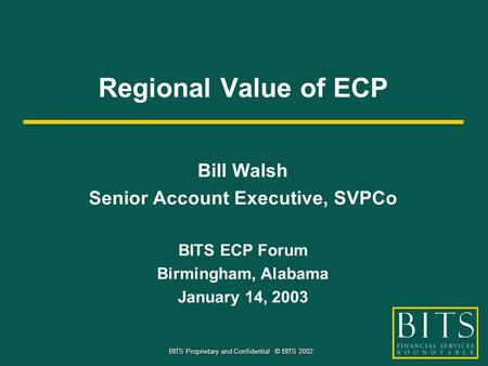 BITS Proprietary and Confidential © BITS 2002. Regional Value of ECP Bill Walsh Senior Account Executive, SVPCo BITS ECP Forum Birmingham, Alabama January.
