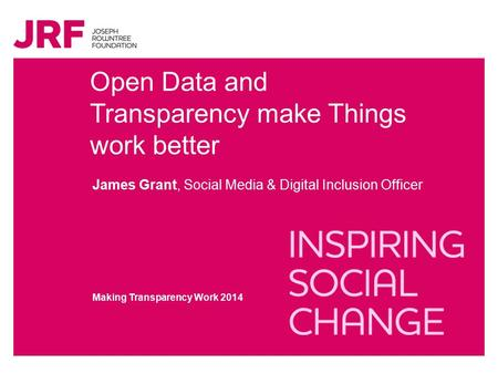 Open Data and Transparency make Things work better James Grant, Social Media & Digital Inclusion Officer Making Transparency Work 2014.