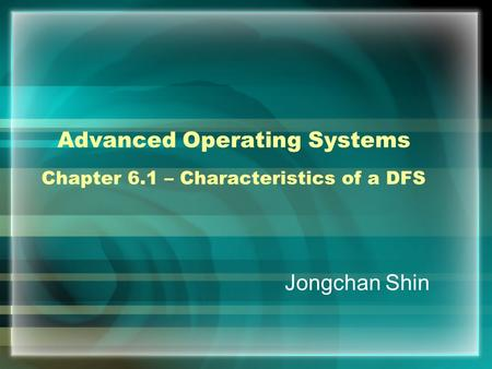 Advanced Operating Systems Chapter 6.1 – Characteristics of a DFS Jongchan Shin.