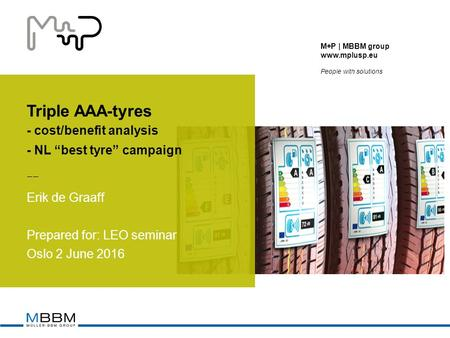 "M+P | MBBM group  People with solutions Triple AAA-tyres - cost/benefit analysis - NL ""best tyre"" campaign Erik de Graaff Prepared for: LEO."