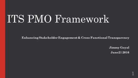 ITS PMO Framework Enhancing Stakeholder Engagement & Cross Functional Transparency Jimmy Goyal June21 2016 1.
