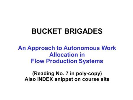 BUCKET BRIGADES An Approach to Autonomous Work Allocation in Flow Production Systems (Reading No. 7 in poly-copy) Also INDEX snippet on course site.