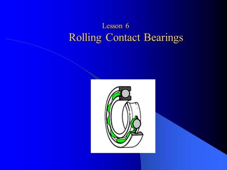 Lesson 6 Rolling Contact Bearings. The concern of a machine designer with ball and roller bearings is fivefold as follows: (a) life in relation to load;