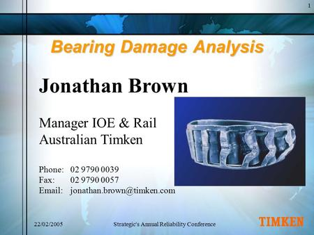 1 22/02/2005Strategic's Annual Reliability Conference Bearing Damage Analysis Jonathan Brown Manager IOE & Rail Australian Timken Phone:02 9790 0039 Fax:02.