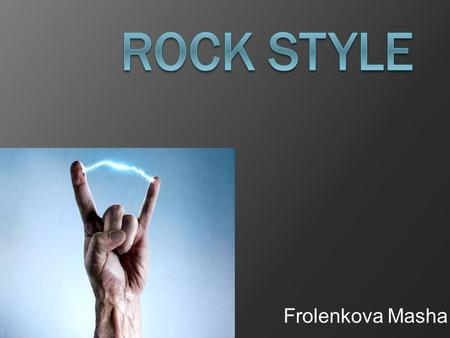 Frolenkova Masha Hard rock: -print: crosses, skulls, wolves, Group logo; -clothing: leather pants, jackets, T-shirts with prints space, torn jeans; -shoes: