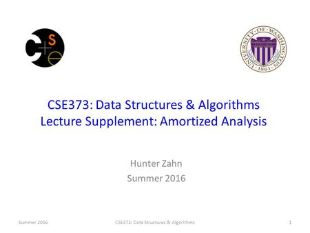 CSE373: Data Structures & Algorithms Lecture Supplement: Amortized Analysis Hunter Zahn Summer 2016 CSE373: Data Structures & Algorithms1.