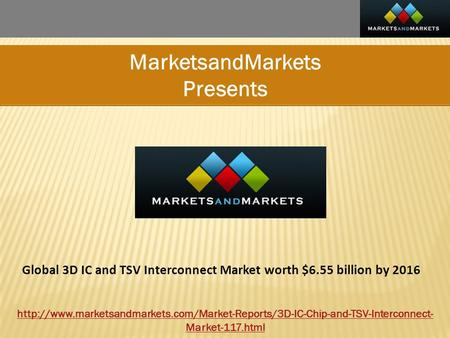 MarketsandMarkets Presents Global 3D IC and TSV Interconnect Market worth $6.55 billion by 2016